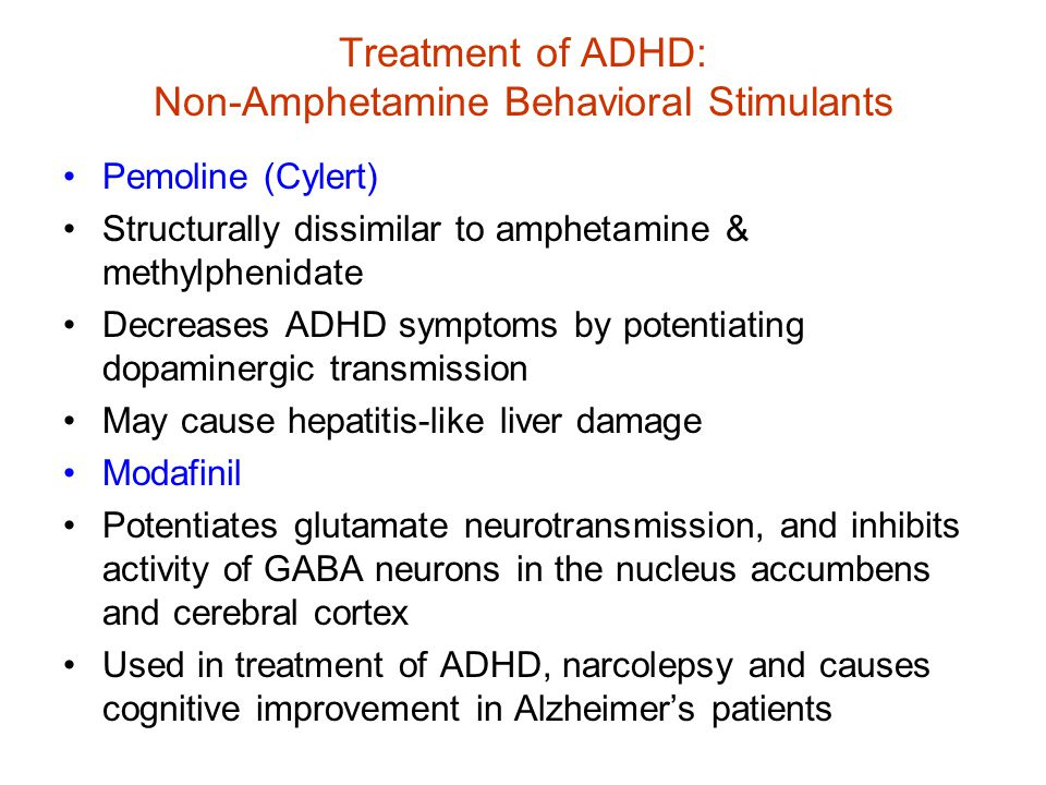 Treatment of ADHD: Non-Amphetamine Behavioral Stimulants Pemoline (Cylert) Structurally dissimilar to amphetamine & methylphenidate Decreases ADHD symptoms by potentiating dopaminergic transmission May cause hepatitis-like liver damage Modafinil Potentiates glutamate neurotransmission, and inhibits activity of GABA neurons in the nucleus accumbens and cerebral cortex Used in treatment of ADHD, narcolepsy and causes cognitive improvement in Alzheimer's patients