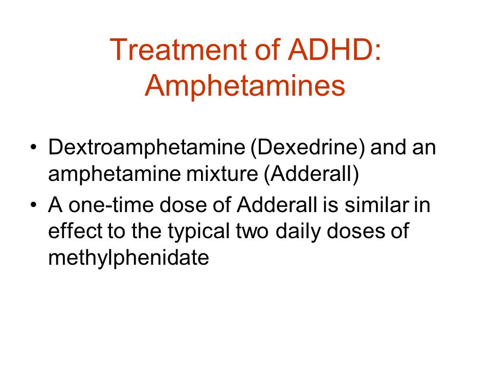 Treatment of ADHD: Amphetamines Dextroamphetamine (Dexedrine) and an amphetamine mixture (Adderall) A one-time dose of Adderall is similar in effect to the typical two daily doses of methylphenidate