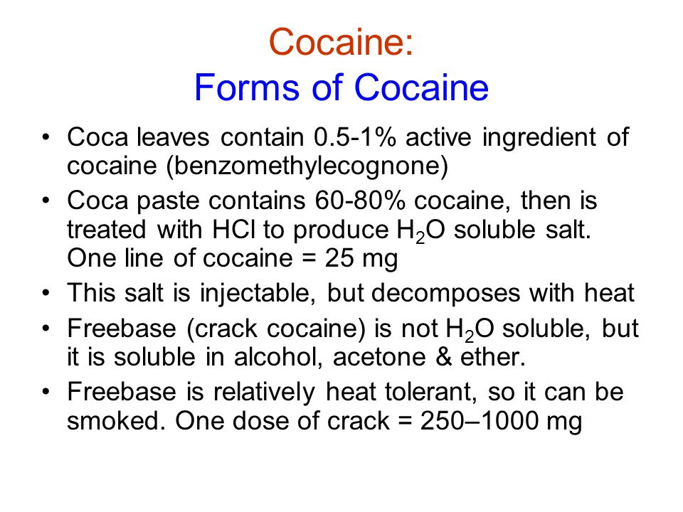 Cocaine: Forms of Cocaine Coca leaves contain 0.5-1% active ingredient of cocaine (benzomethylecognone) Coca paste contains 60-80% cocaine, then is treated with HCl to produce H 2 O soluble salt.