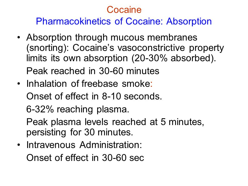 Cocaine Pharmacokinetics of Cocaine: Distribution & Metabolism Penetrates BBB rapidly, initial brain concentration far exceeds plasma concentration Removed slowly from brain Half-life in plasma = 30-90 minutes Rapid enzymatic breakdown Detectable for 12+ hrs after use (metabolites detectable up to 2 weeks after use) Freely crosses placental barrier