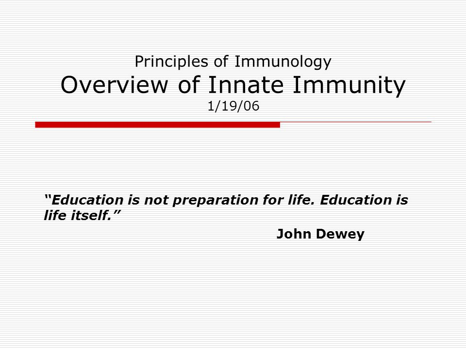 "Principles of Immunology Overview of Innate Immunity 1/19/06 ""Education is not preparation for life. Education is life itself."" John Dewey"