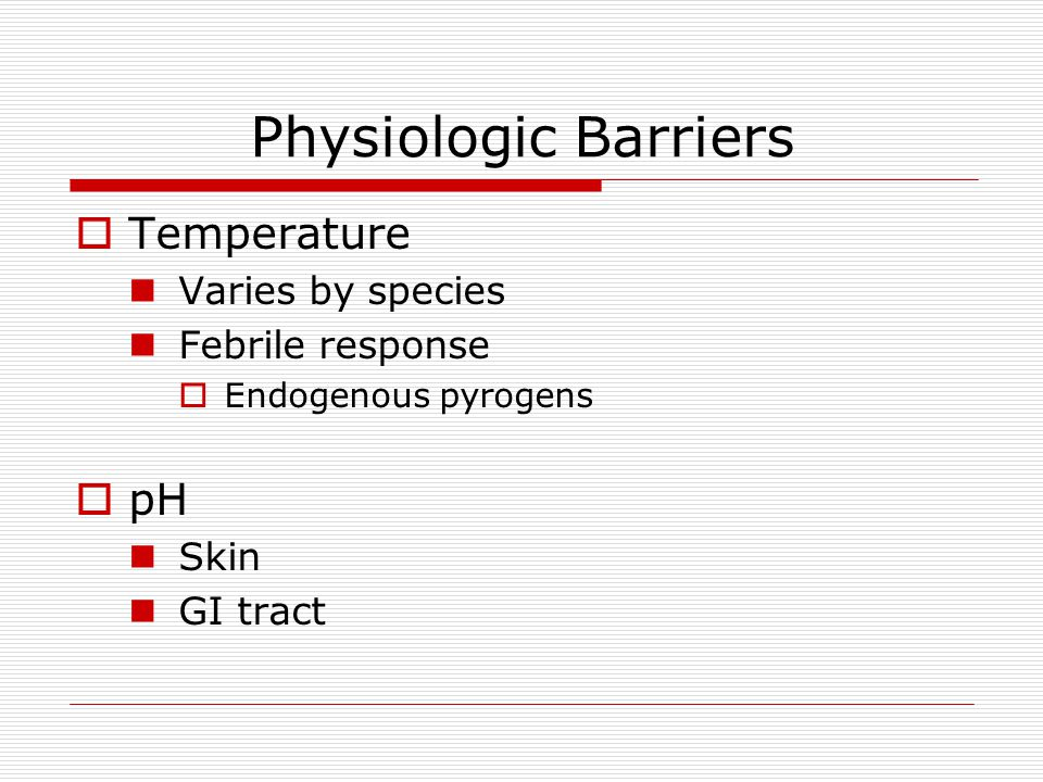 Physiologic Barriers  Temperature Varies by species Febrile response  Endogenous pyrogens  pH Skin GI tract