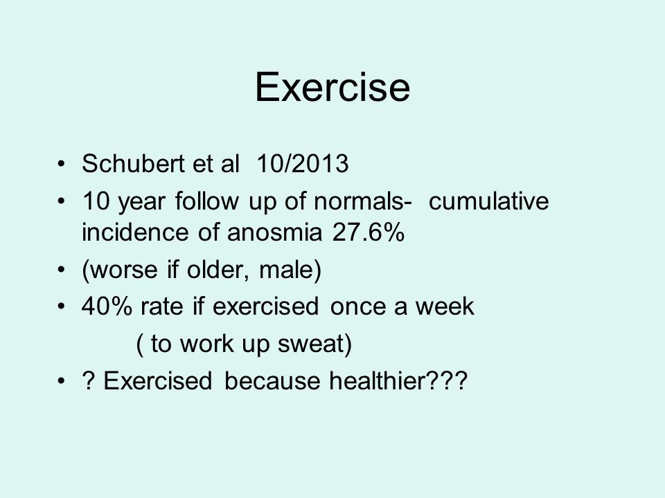 Exercise Schubert et al 10/2013 10 year follow up of normals- cumulative incidence of anosmia 27.6% (worse if older, male) 40% rate if exercised once
