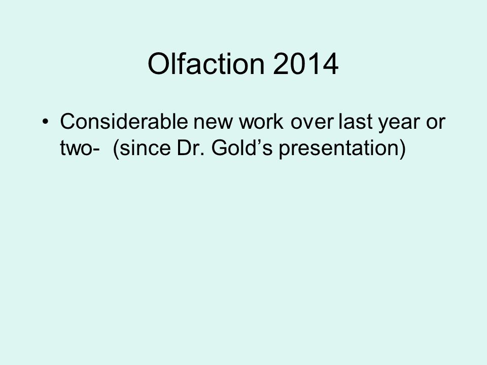 Olfaction 2014 Considerable new work over last year or two- (since Dr. Gold's presentation)