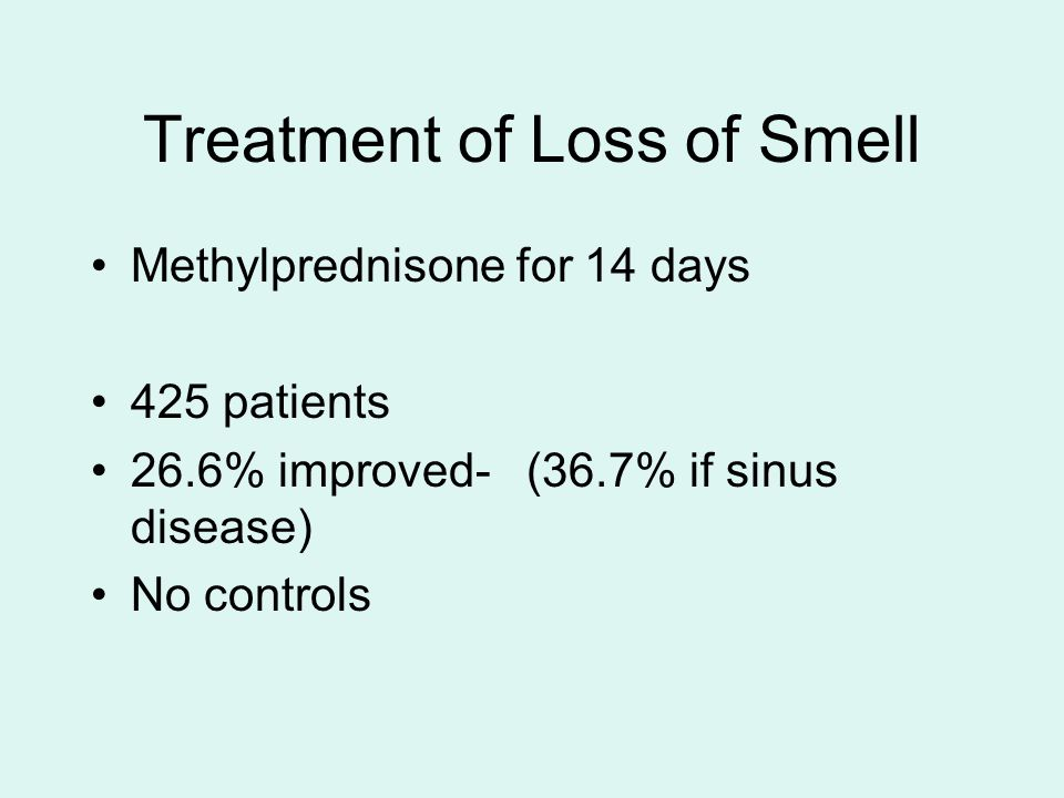 Treatment of Loss of Smell Methylprednisone for 14 days 425 patients 26.6% improved- (36.7% if sinus disease) No controls