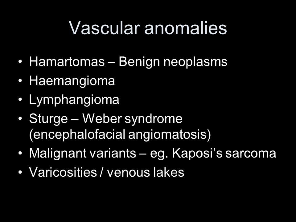 Vascular anomalies Hamartomas – Benign neoplasms Haemangioma Lymphangioma Sturge – Weber syndrome (encephalofacial angiomatosis) Malignant variants –