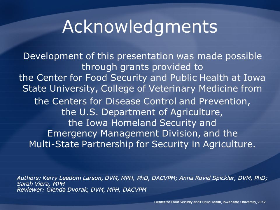 Acknowledgments Development of this presentation was made possible through grants provided to the Center for Food Security and Public Health at Iowa State University, College of Veterinary Medicine from the Centers for Disease Control and Prevention, the U.S.