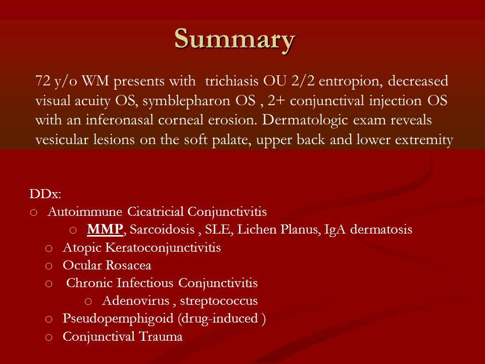 Summary DDx: o Autoimmune Cicatricial Conjunctivitis o MMP, Sarcoidosis, SLE, Lichen Planus, IgA dermatosis o Atopic Keratoconjunctivitis o Ocular Ros