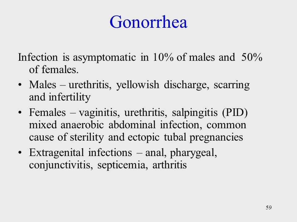 59 Gonorrhea Infection is asymptomatic in 10% of males and 50% of females. Males – urethritis, yellowish discharge, scarring and infertility Females –