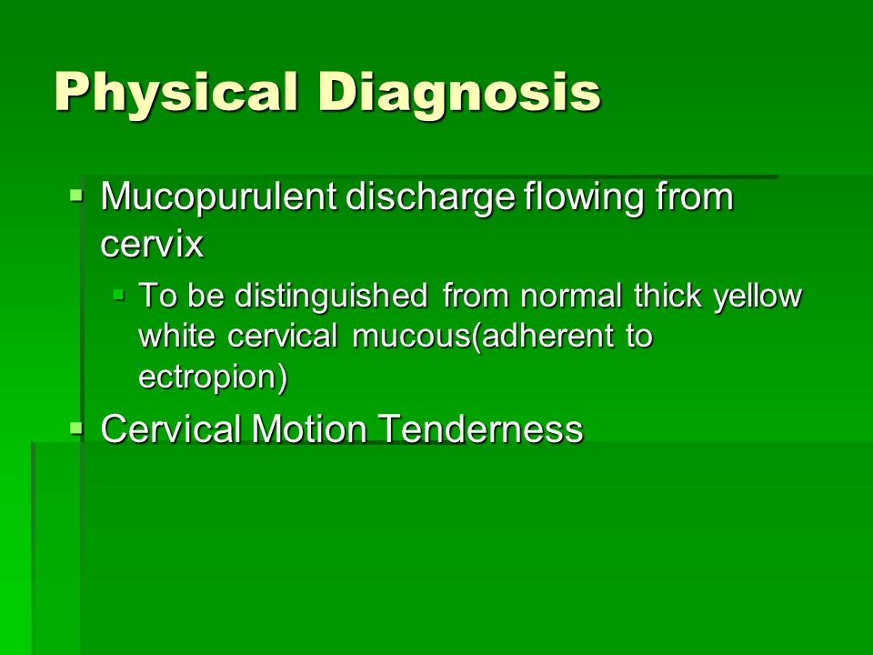 Physical Diagnosis  Mucopurulent discharge flowing from cervix  To be distinguished from normal thick yellow white cervical mucous(adherent to ectro