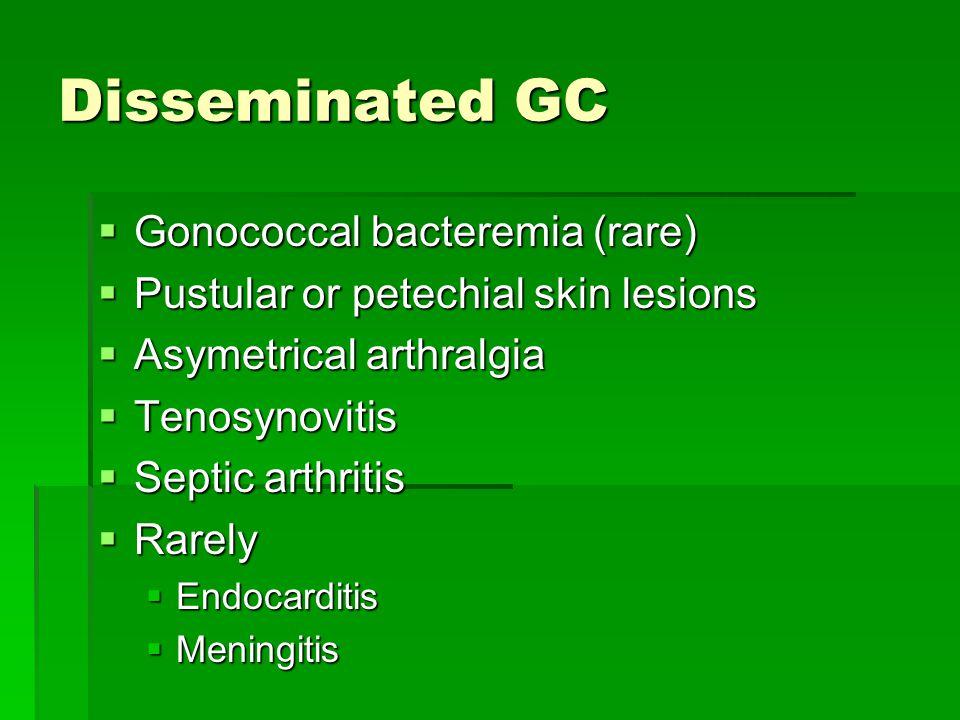 Disseminated GC  Gonococcal bacteremia (rare)  Pustular or petechial skin lesions  Asymetrical arthralgia  Tenosynovitis  Septic arthritis  Rare