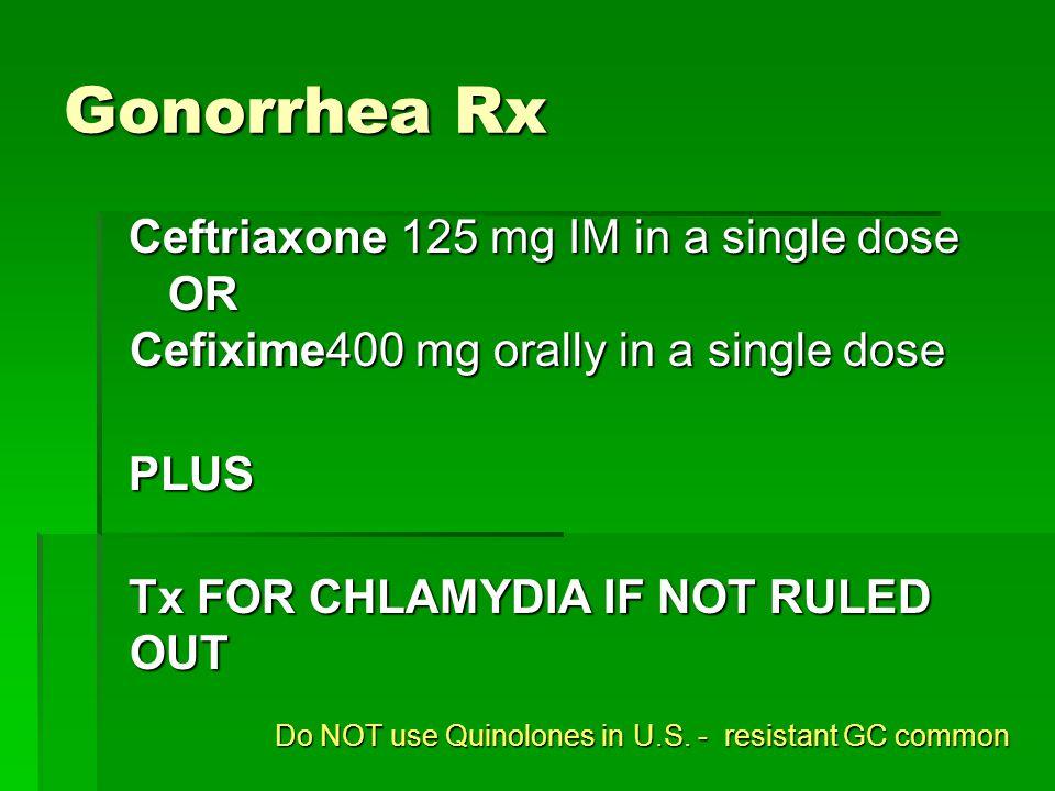 Gonorrhea Rx Ceftriaxone 125 mg IM in a single dose OR Cefixime400 mg orally in a single dose Ceftriaxone 125 mg IM in a single dose OR Cefixime400 mg