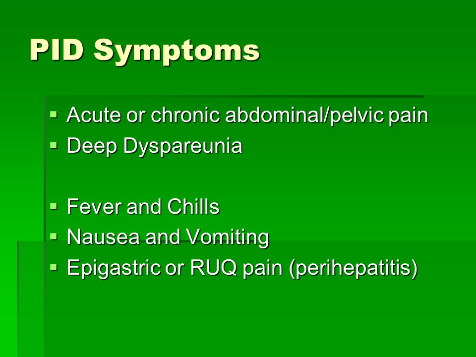 PID Symptoms  Acute or chronic abdominal/pelvic pain  Deep Dyspareunia  Fever and Chills  Nausea and Vomiting  Epigastric or RUQ pain (perihepati