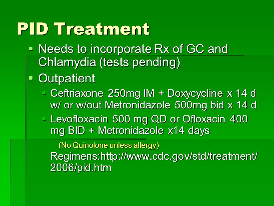 PID Treatment  Needs to incorporate Rx of GC and Chlamydia (tests pending)  Outpatient  Ceftriaxone 250mg IM + Doxycycline x 14 d w/ or w/out Metro