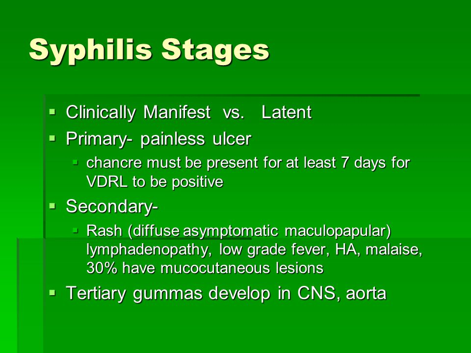 Syphilis Stages  Clinically Manifest vs. Latent  Primary- painless ulcer  chancre must be present for at least 7 days for VDRL to be positive  Sec