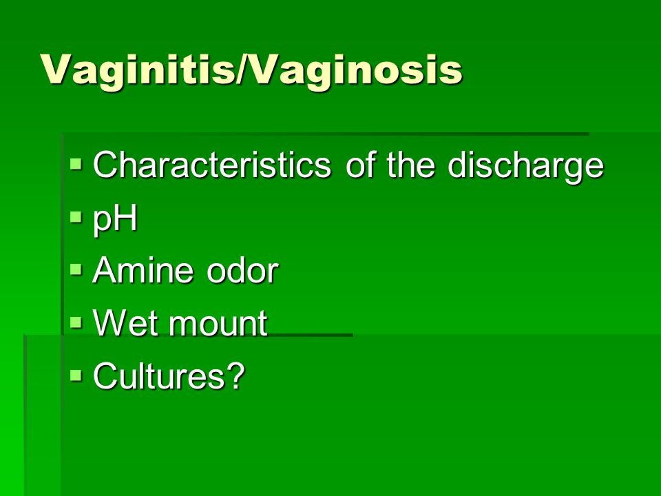 Vaginitis/Vaginosis  Characteristics of the discharge  pH  Amine odor  Wet mount  Cultures?