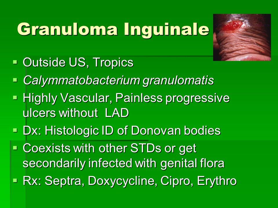Granuloma Inguinale  Outside US, Tropics  Calymmatobacterium granulomatis  Highly Vascular, Painless progressive ulcers without LAD  Dx: Histologi