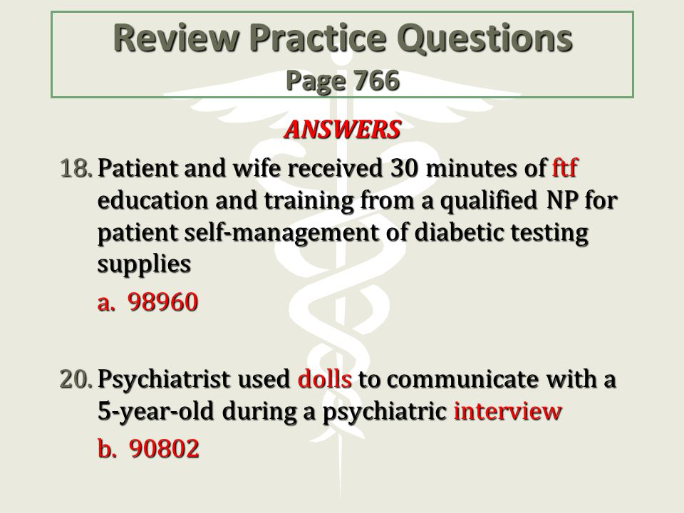 Review Practice Questions Page 766 ANSWERS 18.Patient and wife received 30 minutes of ftf education and training from a qualified NP for patient self-