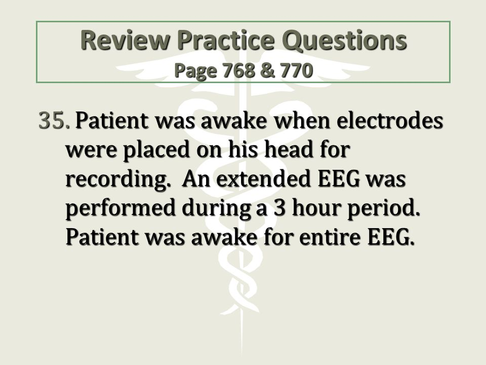 Review Practice Questions Page 768 & 770 35. Patient was awake when electrodes were placed on his head for recording. An extended EEG was performed du