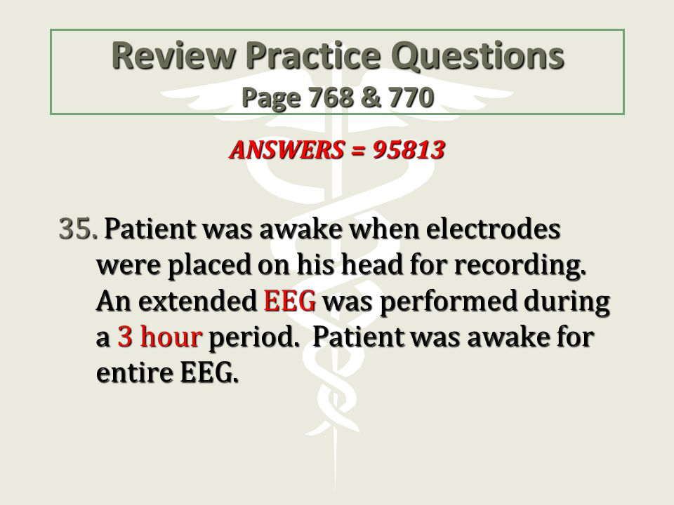 Review Practice Questions Page 768 & 770 ANSWERS = 95813 35. Patient was awake when electrodes were placed on his head for recording. An extended EEG