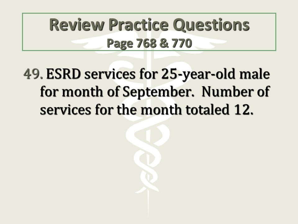 Review Practice Questions Page 768 & 770 49. ESRD services for 25-year-old male for month of September. Number of services for the month totaled 12.