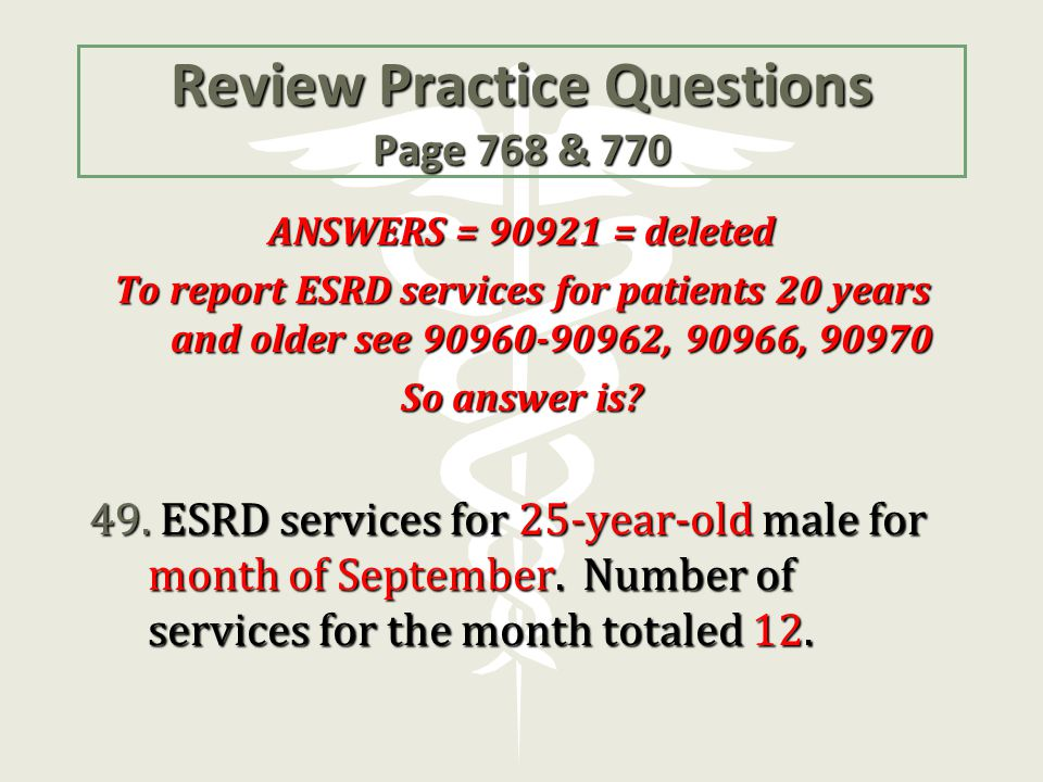Review Practice Questions Page 768 & 770 ANSWERS = 90921 = deleted To report ESRD services for patients 20 years and older see 90960-90962, 90966, 909