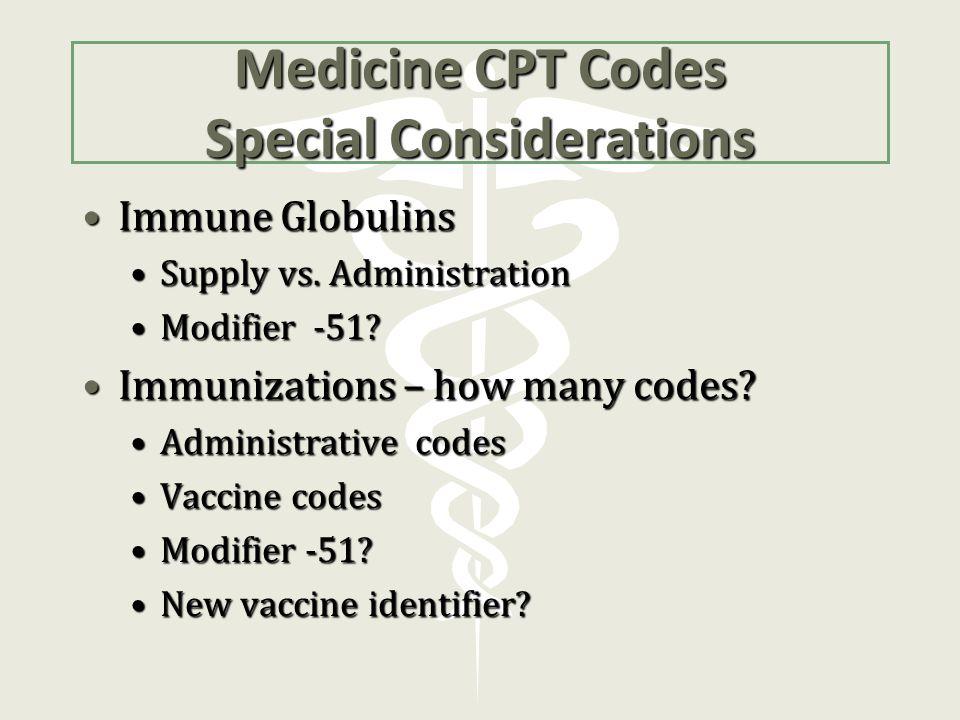 Medicine CPT Codes Special Considerations Immune GlobulinsImmune Globulins Supply vs. AdministrationSupply vs. Administration Modifier -51?Modifier -5