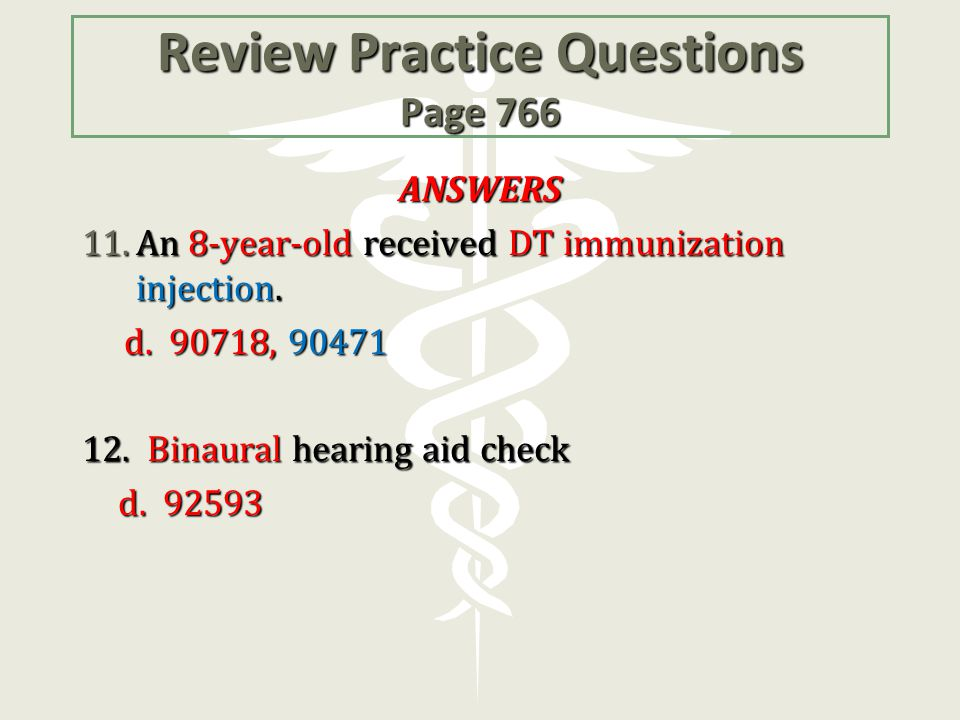 Review Practice Questions Page 766 ANSWERS 11.An 8-year-old received DT immunization injection. d. 90718, 90471 12. Binaural hearing aid check d. 9259