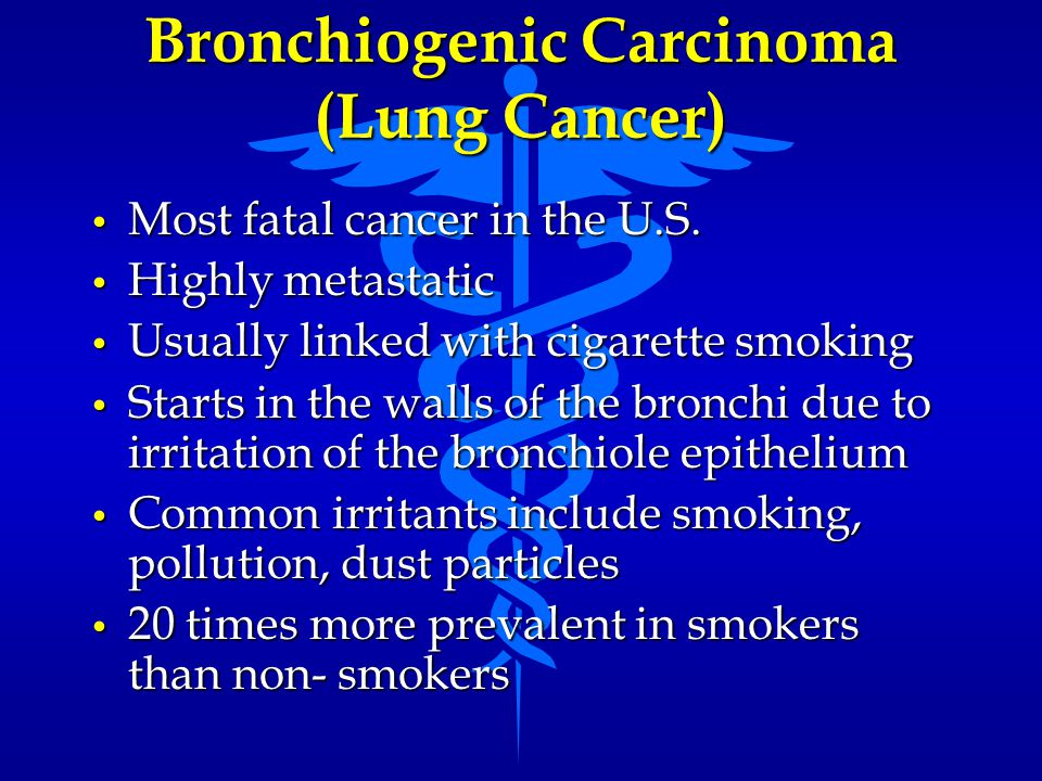 Bronchiogenic Carcinoma (Lung Cancer) Most fatal cancer in the U.S. Most fatal cancer in the U.S. Highly metastatic Highly metastatic Usually linked w