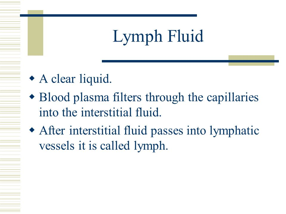 Lymph Fluid  A clear liquid.  Blood plasma filters through the capillaries into the interstitial fluid.  After interstitial fluid passes into lymph