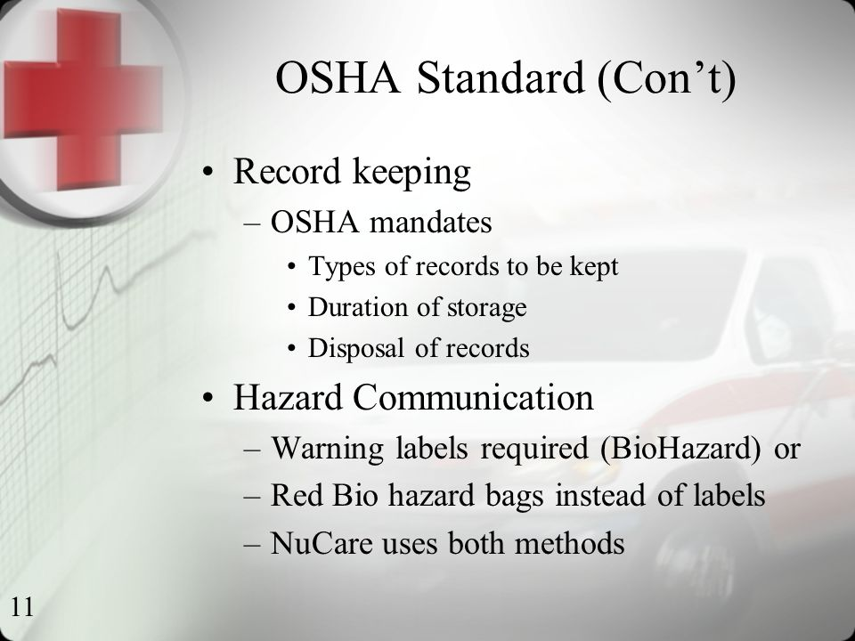 11 OSHA Standard (Con't) Record keeping –OSHA mandates Types of records to be kept Duration of storage Disposal of records Hazard Communication –Warning labels required (BioHazard) or –Red Bio hazard bags instead of labels –NuCare uses both methods