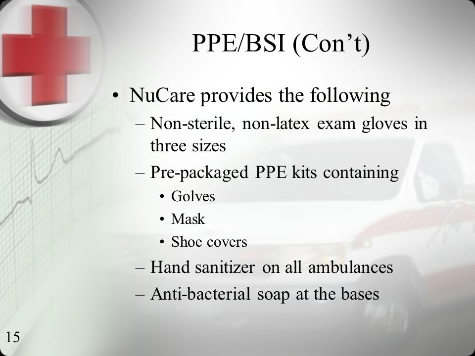 15 PPE/BSI (Con't) NuCare provides the following –Non-sterile, non-latex exam gloves in three sizes –Pre-packaged PPE kits containing Golves Mask Shoe covers –Hand sanitizer on all ambulances –Anti-bacterial soap at the bases