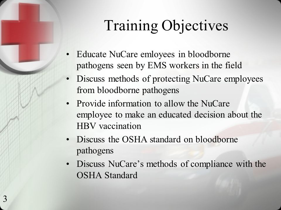 3 Training Objectives Educate NuCare emloyees in bloodborne pathogens seen by EMS workers in the field Discuss methods of protecting NuCare employees from bloodborne pathogens Provide information to allow the NuCare employee to make an educated decision about the HBV vaccination Discuss the OSHA standard on bloodborne pathogens Discuss NuCare's methods of compliance with the OSHA Standard
