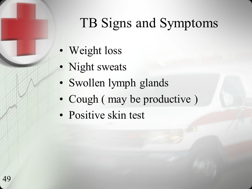 49 TB Signs and Symptoms Weight loss Night sweats Swollen lymph glands Cough ( may be productive ) Positive skin test