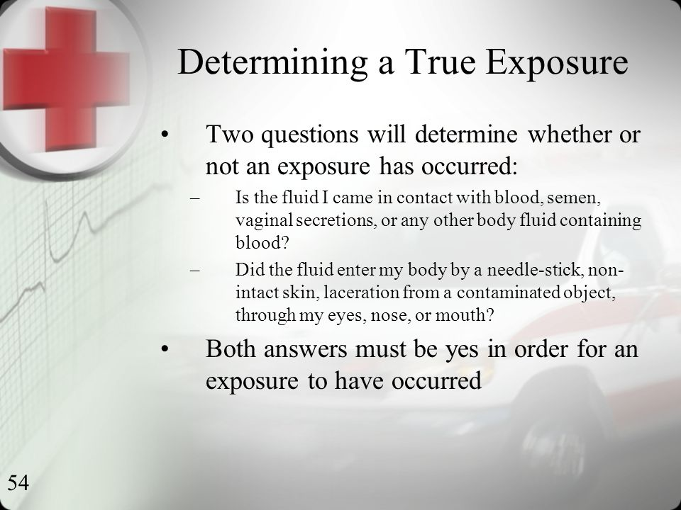 54 Determining a True Exposure Two questions will determine whether or not an exposure has occurred: –Is the fluid I came in contact with blood, semen, vaginal secretions, or any other body fluid containing blood.