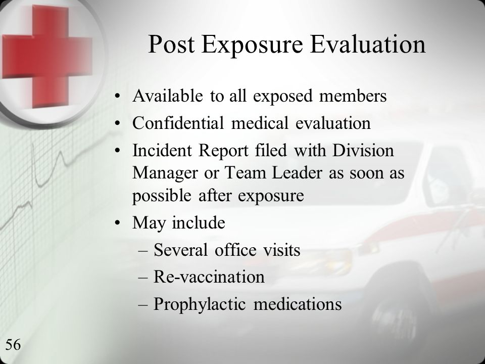56 Post Exposure Evaluation Available to all exposed members Confidential medical evaluation Incident Report filed with Division Manager or Team Leader as soon as possible after exposure May include –Several office visits –Re-vaccination –Prophylactic medications