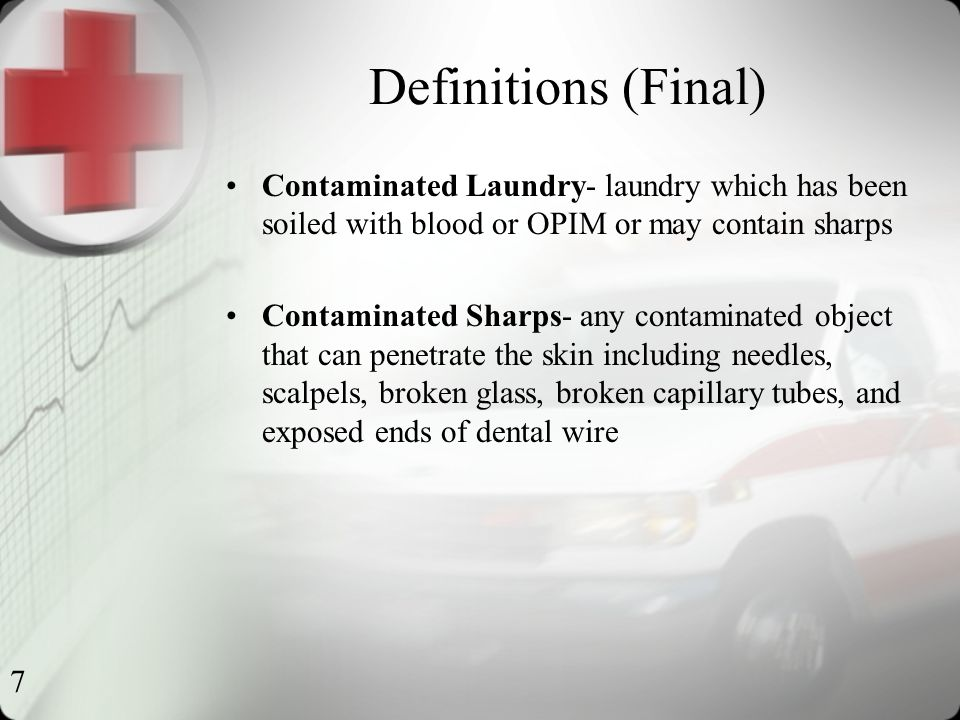 7 Definitions (Final) Contaminated Laundry- laundry which has been soiled with blood or OPIM or may contain sharps Contaminated Sharps- any contaminated object that can penetrate the skin including needles, scalpels, broken glass, broken capillary tubes, and exposed ends of dental wire