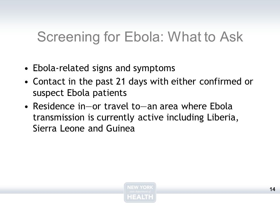 14 Screening for Ebola: What to Ask Ebola-related signs and symptoms Contact in the past 21 days with either confirmed or suspect Ebola patients Residence in—or travel to—an area where Ebola transmission is currently active including Liberia, Sierra Leone and Guinea