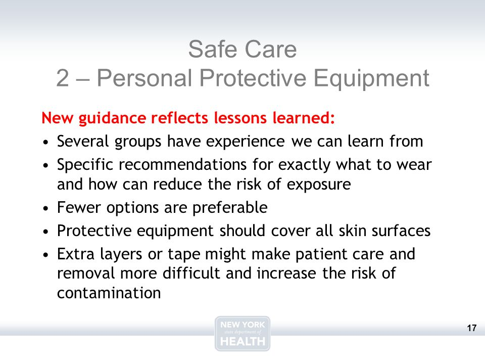 17 Safe Care 2 – Personal Protective Equipment New guidance reflects lessons learned: Several groups have experience we can learn from Specific recommendations for exactly what to wear and how can reduce the risk of exposure Fewer options are preferable Protective equipment should cover all skin surfaces Extra layers or tape might make patient care and removal more difficult and increase the risk of contamination