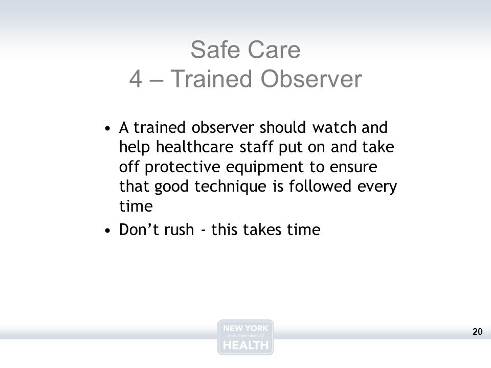 20 Safe Care 4 – Trained Observer A trained observer should watch and help healthcare staff put on and take off protective equipment to ensure that go