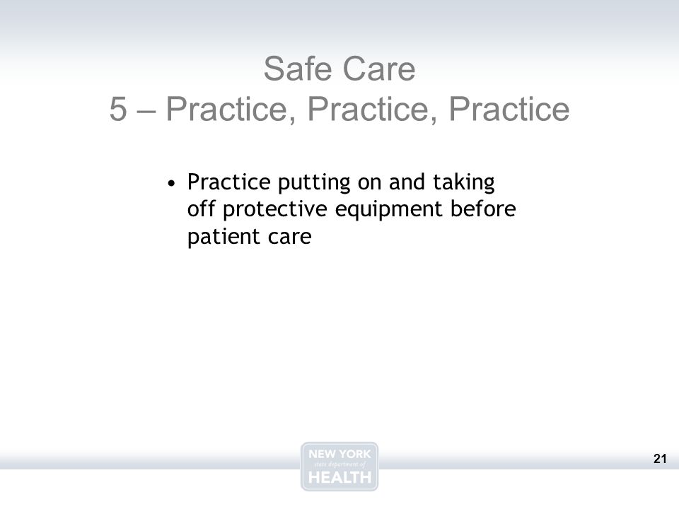 21 Safe Care 5 – Practice, Practice, Practice Practice putting on and taking off protective equipment before patient care