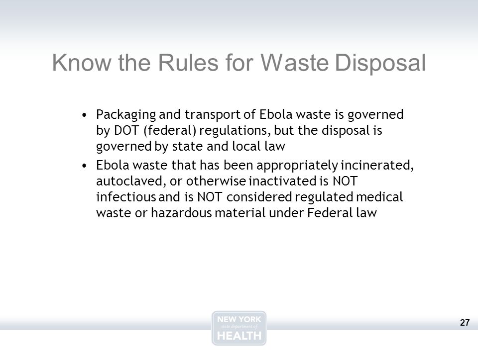 27 Know the Rules for Waste Disposal Packaging and transport of Ebola waste is governed by DOT (federal) regulations, but the disposal is governed by