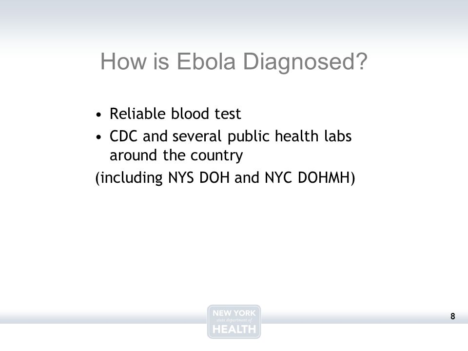 8 How is Ebola Diagnosed? Reliable blood test CDC and several public health labs around the country (including NYS DOH and NYC DOHMH)