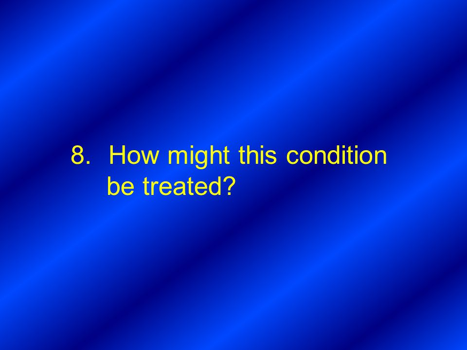 8.How might this condition be treated?