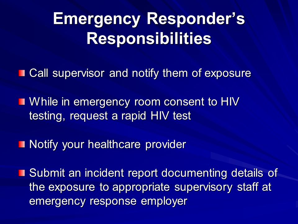 Emergency Responder's Responsibilities Call supervisor and notify them of exposure While in emergency room consent to HIV testing, request a rapid HIV test Notify your healthcare provider Submit an incident report documenting details of the exposure to appropriate supervisory staff at emergency response employer