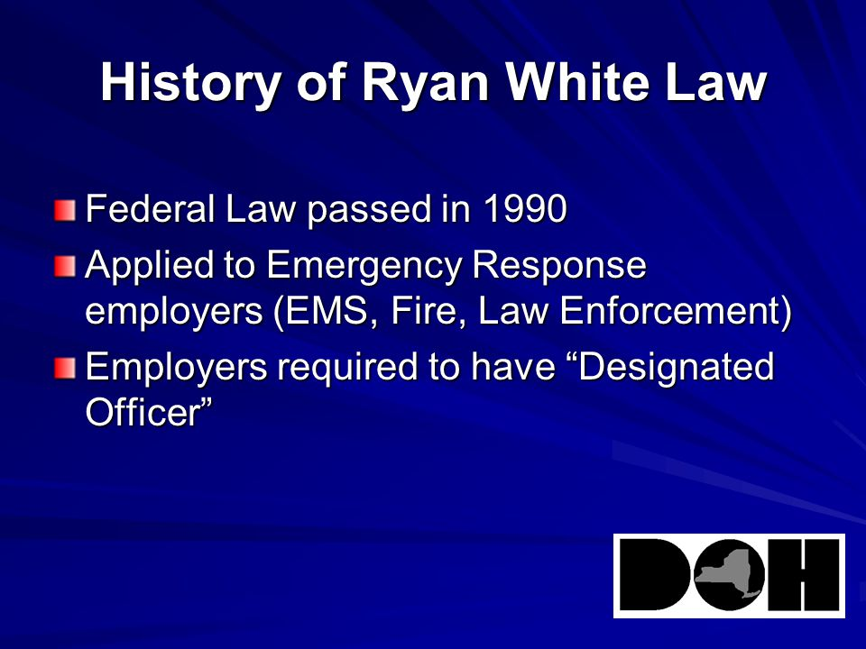 History of Ryan White Law Federal Law passed in 1990 Applied to Emergency Response employers (EMS, Fire, Law Enforcement) Employers required to have Designated Officer