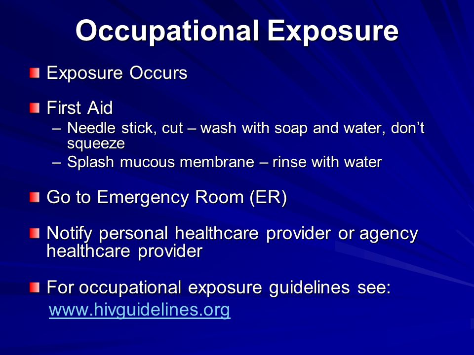 Occupational Exposure Exposure Occurs First Aid –Needle stick, cut – wash with soap and water, don't squeeze –Splash mucous membrane – rinse with water Go to Emergency Room (ER) Notify personal healthcare provider or agency healthcare provider For occupational exposure guidelines see: www.hivguidelines.org