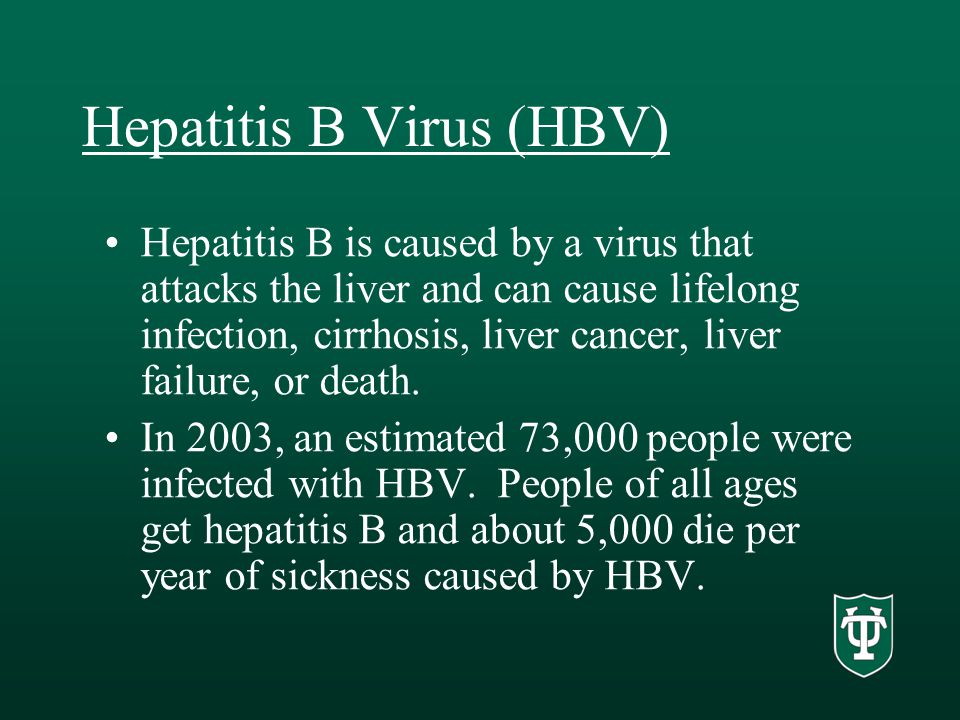 Hepatitis B Virus (HBV) Hepatitis B is caused by a virus that attacks the liver and can cause lifelong infection, cirrhosis, liver cancer, liver failure, or death.