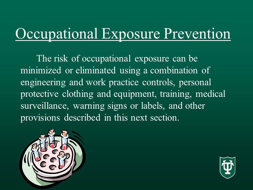 Occupational Exposure Prevention The risk of occupational exposure can be minimized or eliminated using a combination of engineering and work practice controls, personal protective clothing and equipment, training, medical surveillance, warning signs or labels, and other provisions described in this next section.