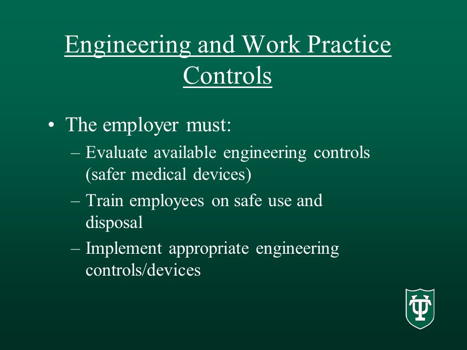 Engineering and Work Practice Controls The employer must: –Evaluate available engineering controls (safer medical devices) –Train employees on safe use and disposal –Implement appropriate engineering controls/devices